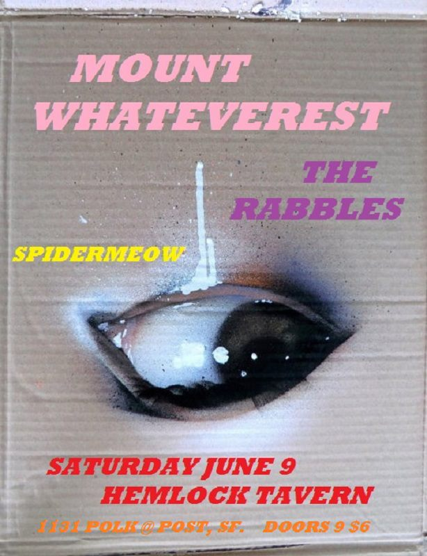 Mount Whateverest, the Rabbles, Spidermeow live at the Hemlock Tavern, SF Sat. June 9th 9:00. Rabbles go on second, about 10:00